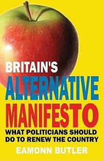 The Alternative Manifesto: A 12-Step Programme to Remake Britain - Eamonn Butler