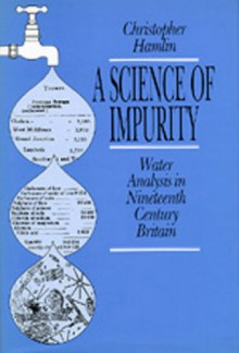 A Science of Impurity: Water Analysis in Nineteenth Century Britain - Christopher S. Hamlin