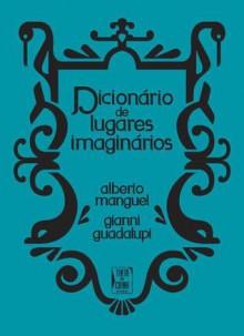 Dicionário de Lugares Imaginários - Carlos Vaz Marques, Ana Falcão Bastos, Alberto Manguel, Gianni Guadalupi