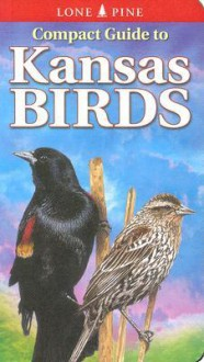 Compact Guide to Kansas Birds (Compact Guide to...) (Lone Pine Guide) - Ted T. Cable, Krista Kagume