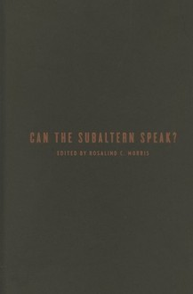 Can the Subaltern Speak?: Reflections on the History of an Idea - Rosalind C. Morris