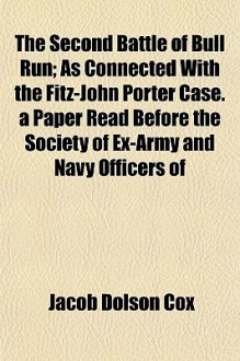 The Second Battle of Bull Run; As Connected with the Fitz-John Porter Case. a Paper Read Before the Society of Ex-Army and Navy Officers of - Jacob Dolson Cox