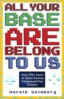 All Your Base Are Belong to Us: How Fifty Years of Videogames Conquered Pop Culture - Harold Goldberg