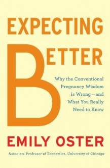 Expecting Better: Why the Conventional Pregnancy Wisdom Is Wrong-and What YouReally Need to Know - Emily Oster