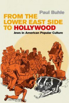 From the Lower East Side to Hollywood: Jews in American Popular Culture - Paul Buhle