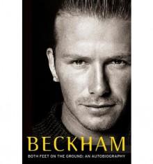 Beckham: Both Feet on the Ground: An Autobiography - David Beckham, Tom Watt