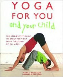 Yoga for You and Your Child: The Step-by-step Guide to Enjoying Yoga with Children of All Ages - Mark Singleton