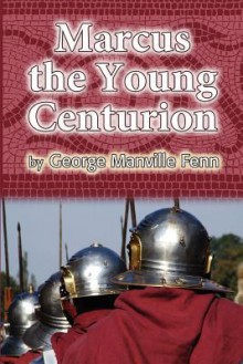 Marcus the Young Centurion - George Manville Fenn