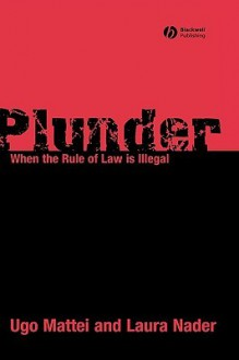 Plunder: When the Rule of Law Is Illegal - Ugo Mattei, Laura Nader
