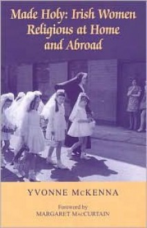 Made Holy: Irish Women Religious at Home and Abroad - Yvonne McKenna