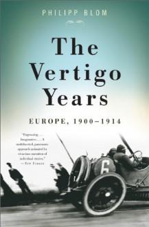 The Vertigo Years: Europe, 1900-1914 - Philipp Blom