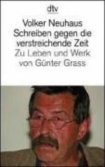 Schreiben Gegen Die Verstreichende Zeit: Zu Leben Und Werk Von Gunter Grass - Volker Neuhaus