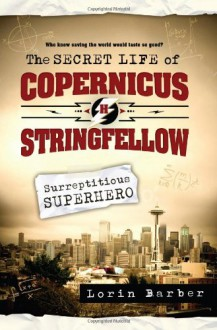 The Secret Life of Copernicus H. Stringfellow: Surreptitious Superhero - Lorin K. Barber