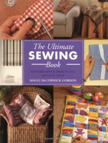 The Ultimate Sewing Book: Over 200 Sewing Ideas for You and Your Home - Maggi McCormick Gordon