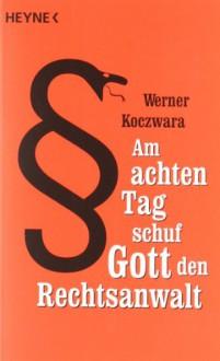 Am achten Tag schuf Gott den Rechtsanwalt - Werner Koczwara