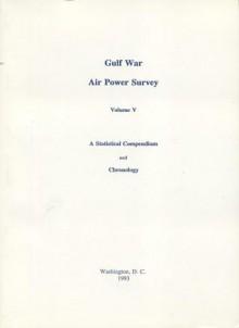 Gulf War Air Power Survey, Volume V: A Statistical Compendium and Chronology - Gulf War Air Power Survey Review Committee (U.S.), Gulf War Air Power Survey Review Committee (U.S.)