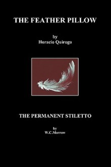 The Feather Pillow and the Permanent Stiletto - Horacio Quiroga, W.C. Morrow
