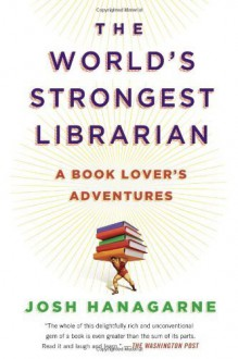 The World's Strongest Librarian: A Book Lover's Adventures by Hanagarne, Josh (2014) Paperback - Josh Hanagarne