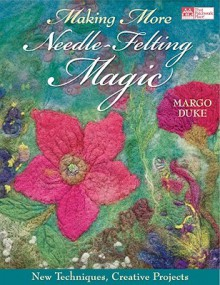 Making More Needle-Felting Magic: New Techniques, Creative Projects - Margo Duke