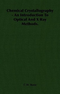 Chemical Crystallography An Introduction To Optical And X Ray Methods - C.W. Bunn