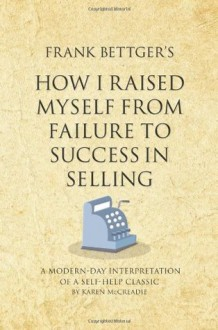 Frank Bettger's How I Raised Myself From Failure to Success in Selling: A modern-day interpretation of a self-help classic (Infinite Success Series) - Karen McCreadie