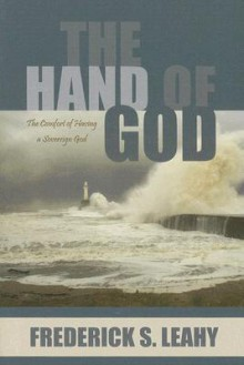 The Hand of God: The Comfort of Having a Sovereign God - Frederick S. Leahy