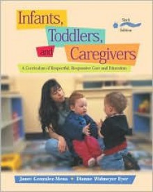 Infants, Toddlers, and Caregivers: A Curriculum of Respectful, Responsive Care and Education with the Caregiver's Companion: Readings and Professional Resources - Janet Gonzalez-Mena, Dianne Widmeyer Eyer