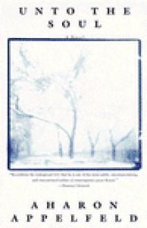 Unto the Soul: A novel - Aharon Appelfeld, Yaacov Jeffrey Green