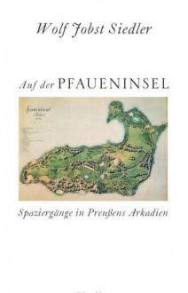 Auf Der Pfaueninsel: Spaziergänge In Preußens Arkadien - Wolf Jobst Siedler