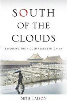 South of the Clouds: Exploring the Hidden Realms of China - Seth Faison