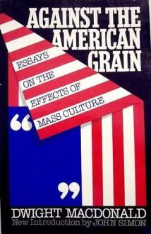 Against the American Grain - Dwight Macdonald, John Simon