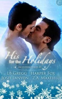 His For The Holidays - L.B. Gregg,Z.A. Maxfield,Josh Lanyon,Harper Fox