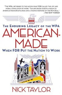 American-Made: The Enduring Legacy of the WPA: When FDR Put the Nation to Work - Nick Taylor