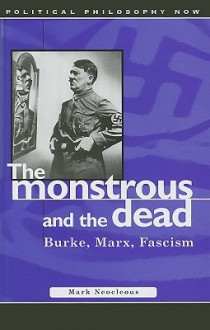 The Monstrous and the Dead: Burke, Marx, Fascism - Marc Neocleous, Mark Neocleous