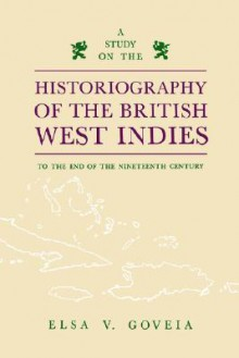 Study on the Historiography of the British West Indies to the End of the Nineteenth Century - Elsa V. Goveia