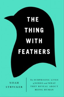 The Thing with Feathers: The Surprising Lives of Birds and What They Reveal About Being Human - Noah Strycker