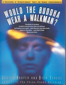 Would the Buddha Wear a Walkman?: A Catalogue of Revolutionary Tools for Higher Consciousness - Judith Hooper, Dick Teresi