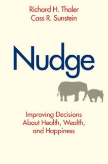 Nudge: Improving Decisions About Health, Wealth, and Happiness - Richard H. Thaler, Cass R. Sunstein