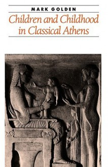 Children and Childhood in Classical Athens - Mark Golden