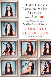 I Didn't Come Here to Make Friends: Confessions of a Reality Show Villain - Courtney Robertson
