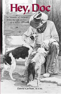 Hey, Doc: The Wonder of Animals from the Life-Stories of a Texas Vet - David Carlton