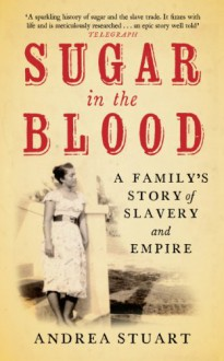 Sugar in the Blood: A Family's Story of Slavery and Empire: A Family Memoir - Andrea Stuart