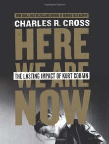 Here We Are Now: The Lasting Impact of Kurt Cobain - Charles R. Cross