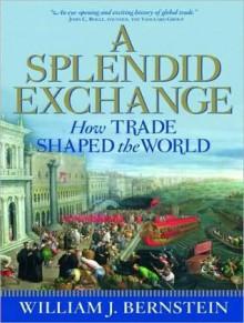 A Splendid Exchange: How Trade Shaped the World - William J. Bernstein, Mel Foster