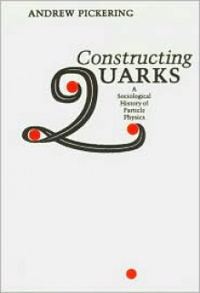 Constructing Quarks: A Sociological History of Particle Physics - Andrew Pickering