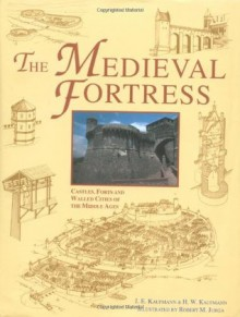 The Medieval Fortresses: Castles, Forts And Walled Cities Of The Middle Ages - Joseph E. Kaufmann, H.W. Kaufmann, Robert M. Jurga, J.E. Kaufmann