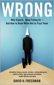 Wrong: Why Experts Keep Failing Us and How to Know When Not to Trust Them - David H. Freedman
