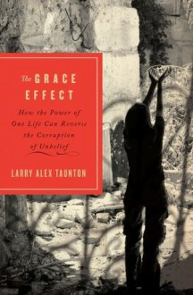 The Grace Effect: How the Power of One Life Can Reverse the Corruption of Unbelief - Larry Alex Taunton