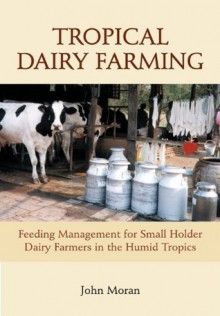 Tropical Dairy Farming: Feeding Management for Small Holder Dairy Farmers in the Humid Tropics - John Moran