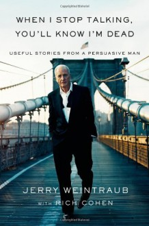 When I Stop Talking, You'll Know I'm Dead: Useful Stories from a Persuasive Man - Jerry Weintraub, Rich Cohen